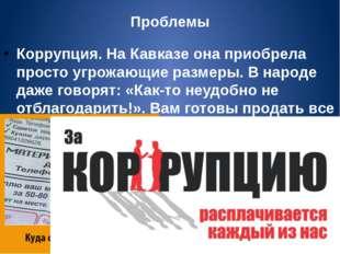 Проблемы Коррупция. На Кавказе она приобрела просто угрожающие размеры. В нар