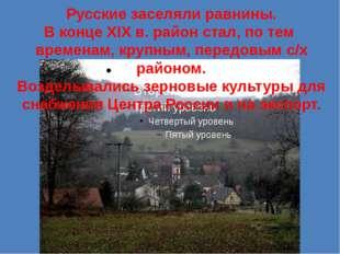 Русские заселяли равнины. В конце XIX в. район стал, по тем временам, крупным