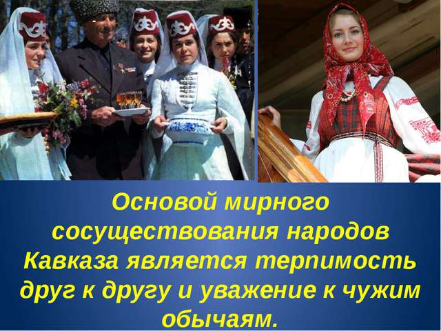 - Основой мирного сосуществования народов Кавказа является терпимость друг к...