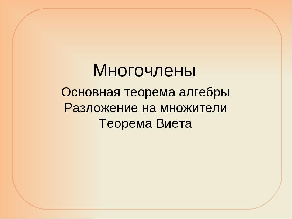 Многочлены Основная теорема алгебры Разложение на множители Теорема Виета