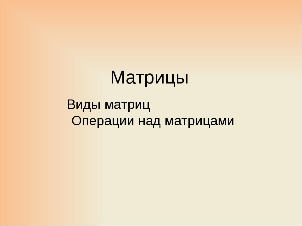 Матрицы Виды матриц Операции над матрицами