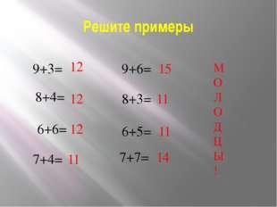 Решите примеры 9+3= 8+4= 6+6= 7+4= 9+6= 8+3= 6+5= 7+7= 12 12 12 11 15 11 11 1