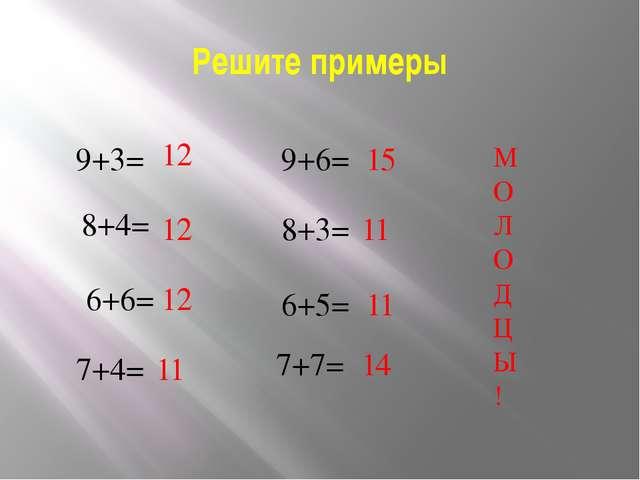 Решите примеры 9+3= 8+4= 6+6= 7+4= 9+6= 8+3= 6+5= 7+7= 12 12 12 11 15 11 11 1...