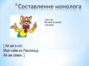 I am a cat. Me name is Leopold. I am seven. [ Ай ам а кэт. Май нэйм из Леопол