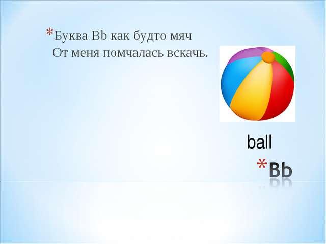 Буква Вb как будто мяч От меня помчалась вскачь. ball