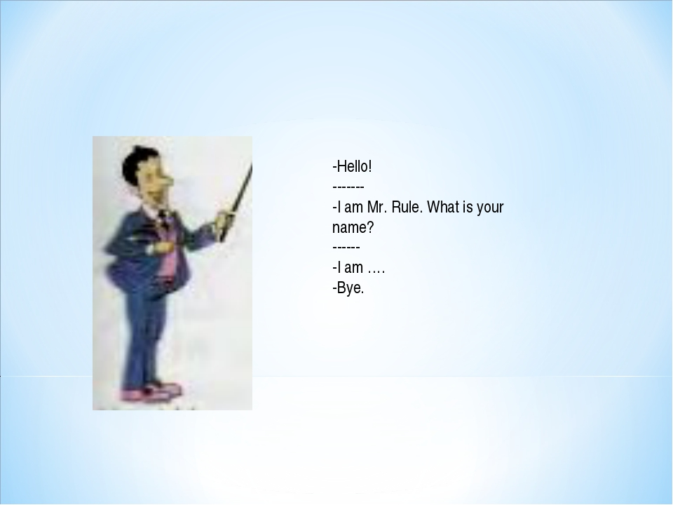 -Hello! ------- -I am Mr. Rule. What is your name? ------ -I am …. -Bye.