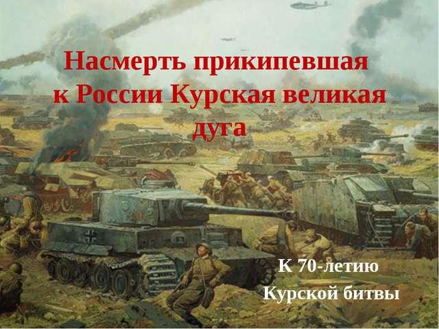Насмерть прикипевшая к России Курская великая дуга К 70-летию Курской битвы