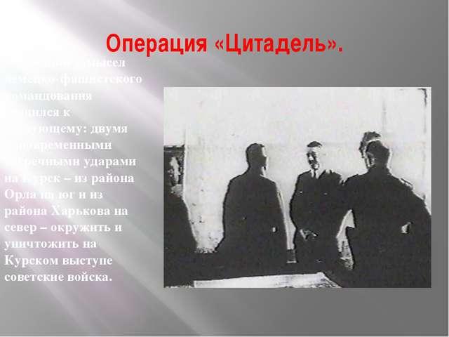 Операция «Цитадель». Общий замысел немецко-фашистского командования сводился...