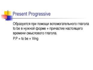 Present Progressive Образуется при помощи вспомогательного глагола to be в ну