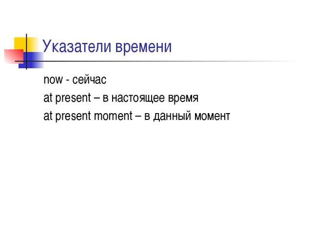 Указатели времени now - сейчас at present – в настоящее время at present mome...