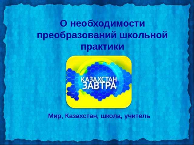 О необходимости преобразований школьной практики Мир, Казахстан, школа, учитель