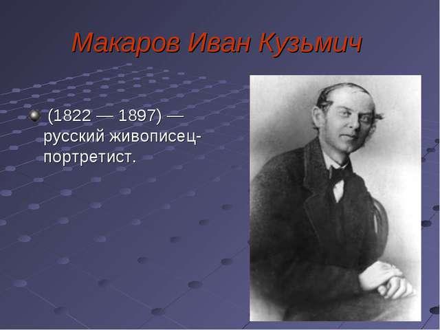 Макаров Иван Кузьмич (1822 — 1897) — русский живописец-портретист.