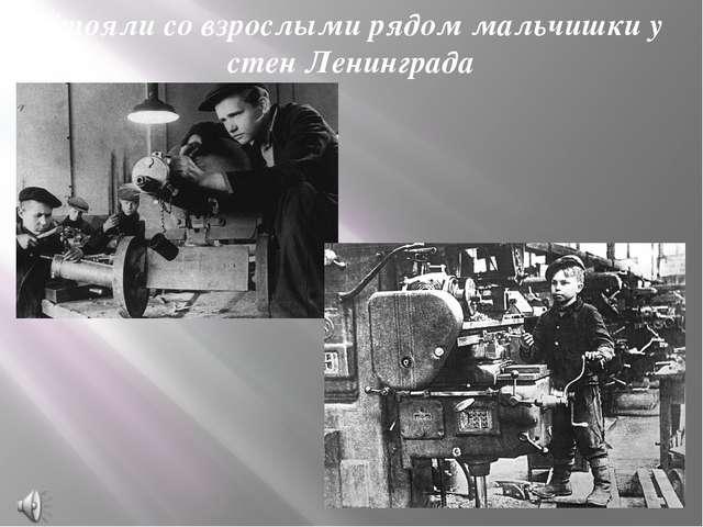 Стояли со взрослыми рядом мальчишки у стен Ленинграда