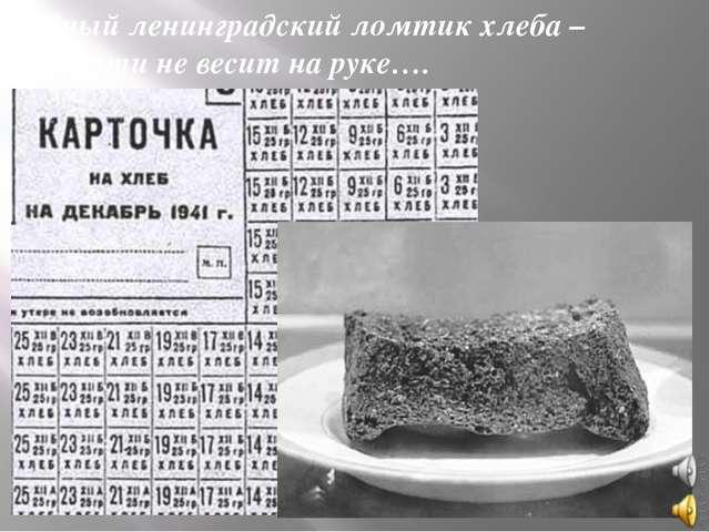 Бедный ленинградский ломтик хлеба – Он почти не весит на руке….