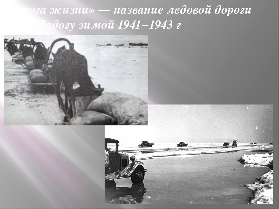 «Дорога жизни» — название ледовой дороги через Ладогу зимой 1941−1943 г