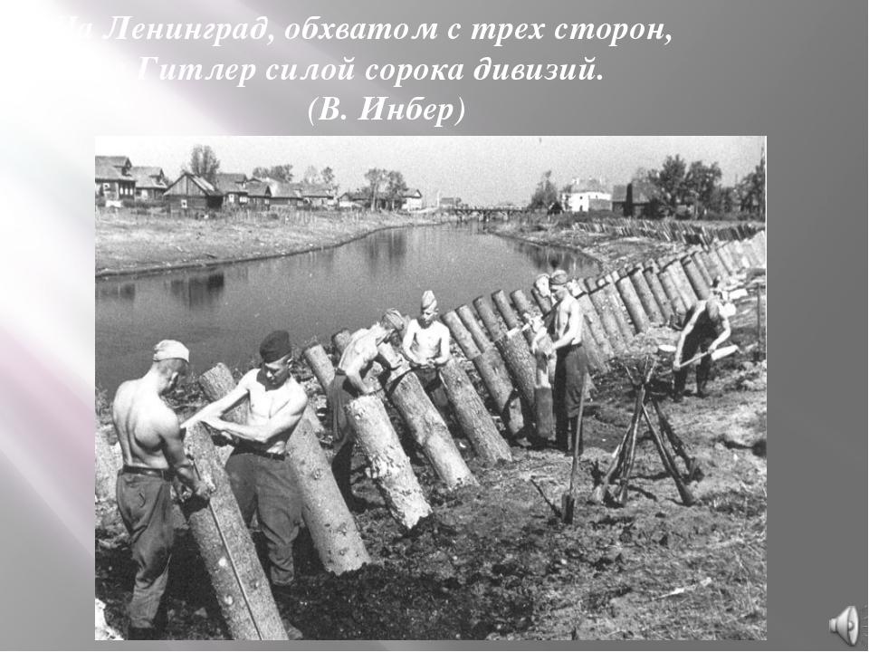 На Ленинград, обхватом с трех сторон, Шел Гитлер силой сорока дивизий....
