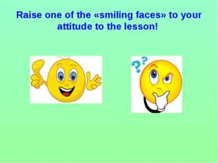 Raise one of the «smiling faces» to your attitude to the lesson!