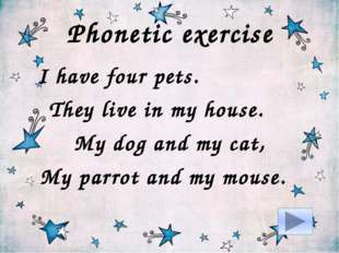 Phonetic exercise I have four pets. They live in my house. My dog and my cat,