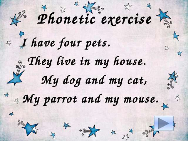 Phonetic exercise I have four pets. They live in my house. My dog and my cat,...