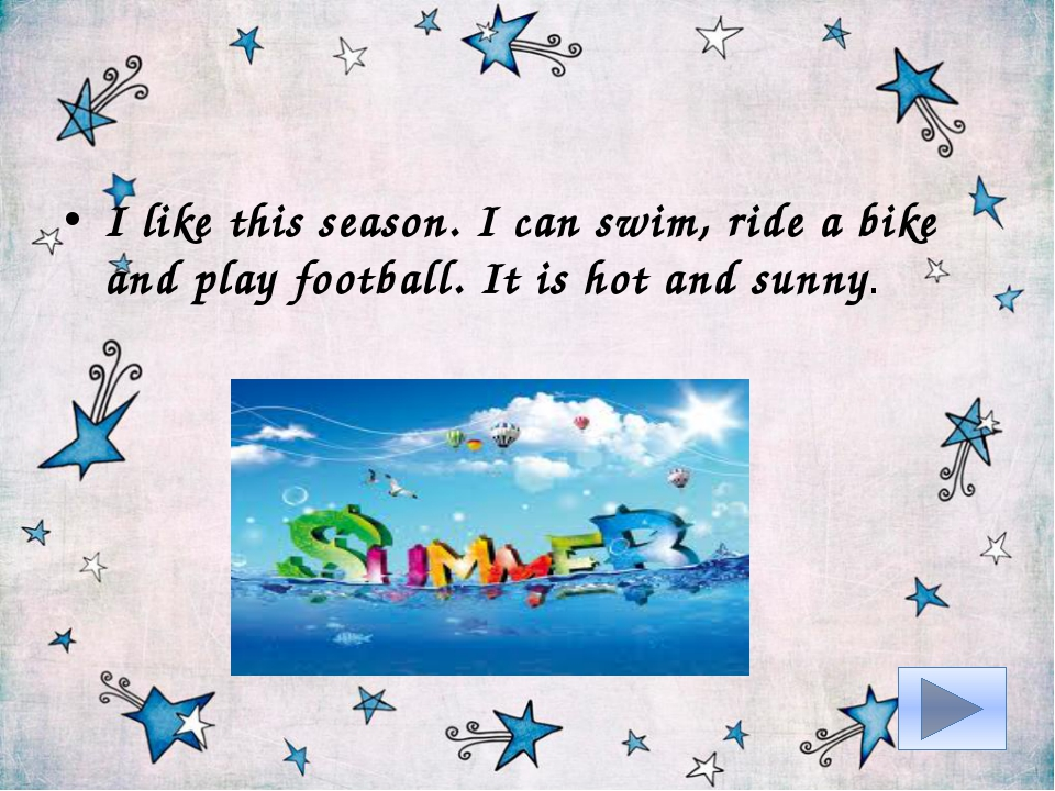 I like this season. I can swim, ride a bike and play football. It is hot and...