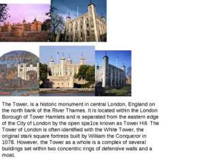 The Tower, is a historic monument in central London, England on the north ban
