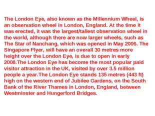 The London Eye, also known as the Millennium Wheel, is an observation wheel i