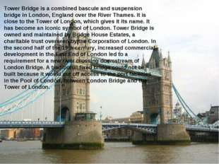 Tower Bridge is a combined bascule and suspension bridge in London, England o