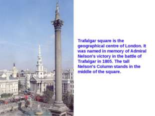 Trafalgar square is the geographical centre of London. It was named in memory