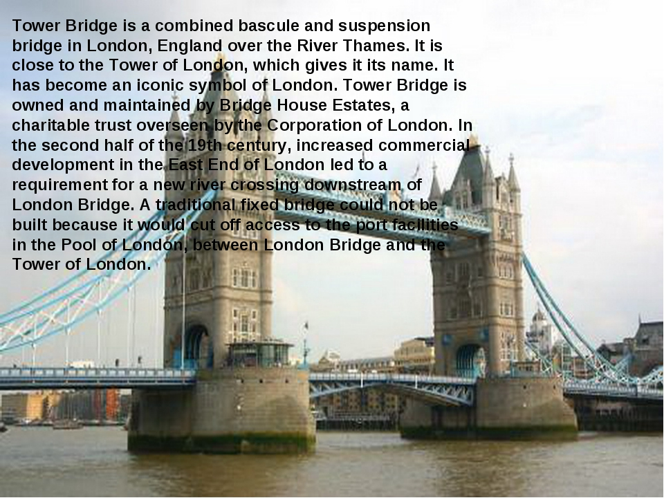 Tower Bridge is a combined bascule and suspension bridge in London, England o...