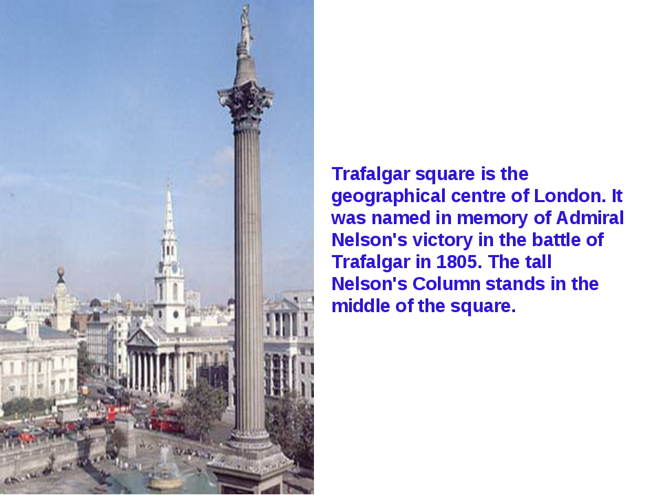 Trafalgar square is the geographical centre of London. It was named in memory...