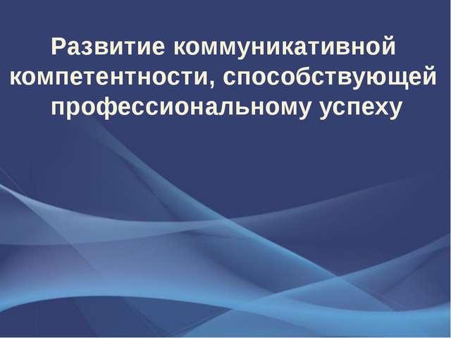 Развитие коммуникативной компетентности, способствующей профессиональному усп...