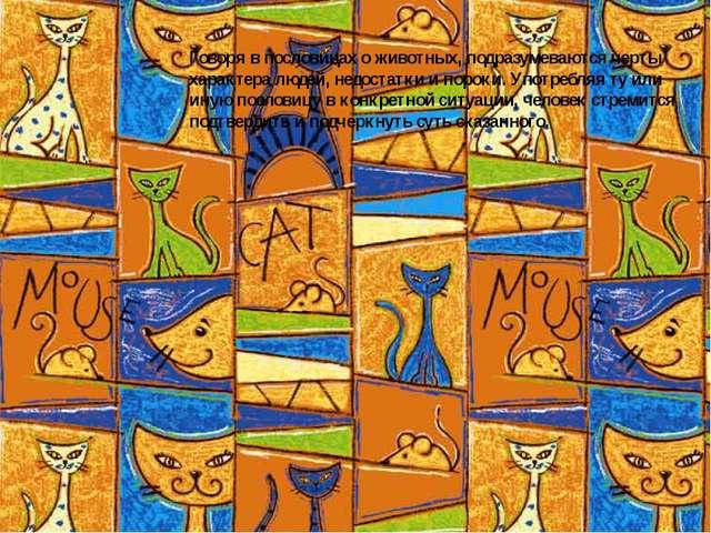 Говоря в пословицах о животных, подразумеваются черты характера людей, недост...