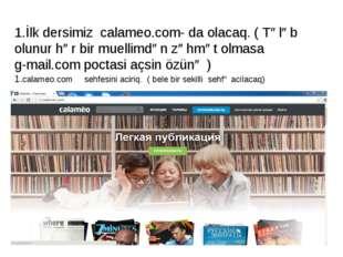 1.İlk dersimiz calameo.com- da olacaq. ( Tələb olunur hər bir muellimdən zəhm