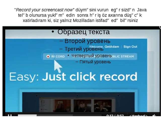 """""""Record your screencast now"""" düyməsini vurun egər sizdən Java teləb olunursa..."""