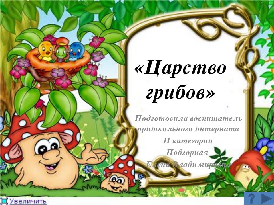 «Царство грибов» Подготовила воспитатель пришкольного интерната II категории...