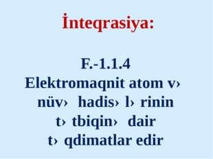 İnteqrasiya: F.-1.1.4 Elektromaqnit atom və nüvə hadisələrinin tətbiqinə dai