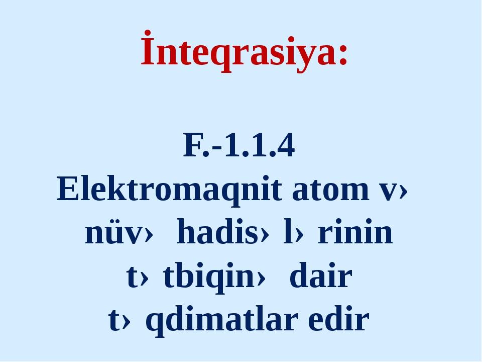 İnteqrasiya: F.-1.1.4 Elektromaqnit atom və nüvə hadisələrinin tətbiqinə dai...
