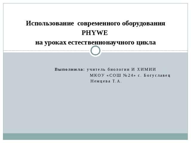 Выполнила: учитель биологии И ХИМИИ МКОУ «СОШ №24» с. Богуславец Немцева Т.А....