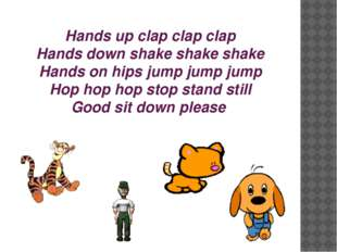 Hands up clap clap clap Hands down shake shake shake Hands on hips jump jump