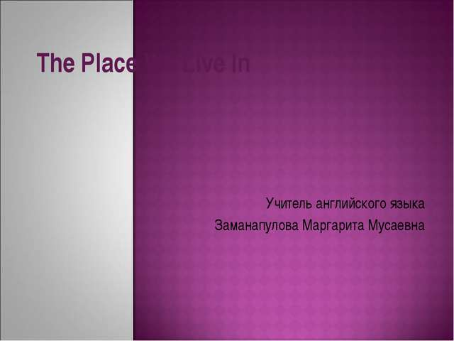 The Place We Live In Учитель английского языка Заманапулова Маргарита Мусаевна