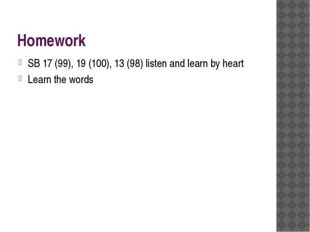 Homework SB 17 (99), 19 (100), 13 (98) listen and learn by heart Learn the wo...