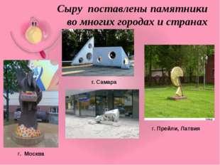 г. Самара г. Москва г. Прейли, Латвия Сыру поставлены памятники во многих го