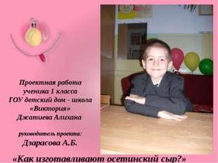 Проектная работа ученика 1 класса ГОУ детский дом - школа «Виктория» Джатиева