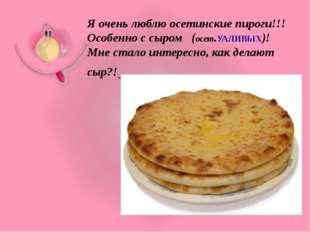 Я очень люблю осетинские пироги!!! Особенно с сыром (осет.УАЛИВЫХ)! Мне стало