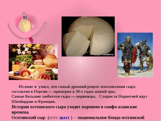 Из книг я узнал, что самый древний рецепт изготовления сыра составлен в Перс...