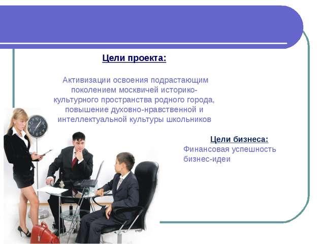 Цели проекта: Активизации освоения подрастающим поколением москвичей историко...