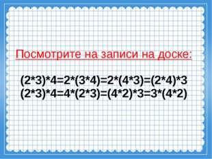 Посмотрите на записи на доске: (2*3)*4=2*(3*4)=2*(4*3)=(2*4)*3 (2*3)*4=4*(2*3