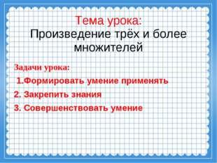 Тема урока: Произведение трёх и более множителей Задачи урока: 1.Формировать
