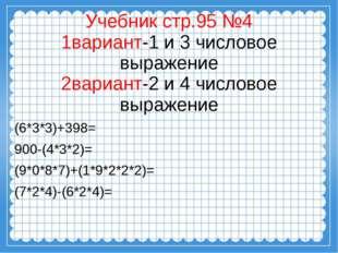 Учебник стр.95 №4 1вариант-1 и 3 числовое выражение 2вариант-2 и 4 числовое