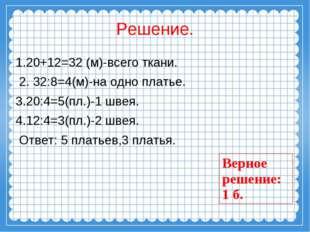 Решение. 1.20+12=32 (м)-всего ткани. 2. 32:8=4(м)-на одно платье. 3.20:4=5(пл
